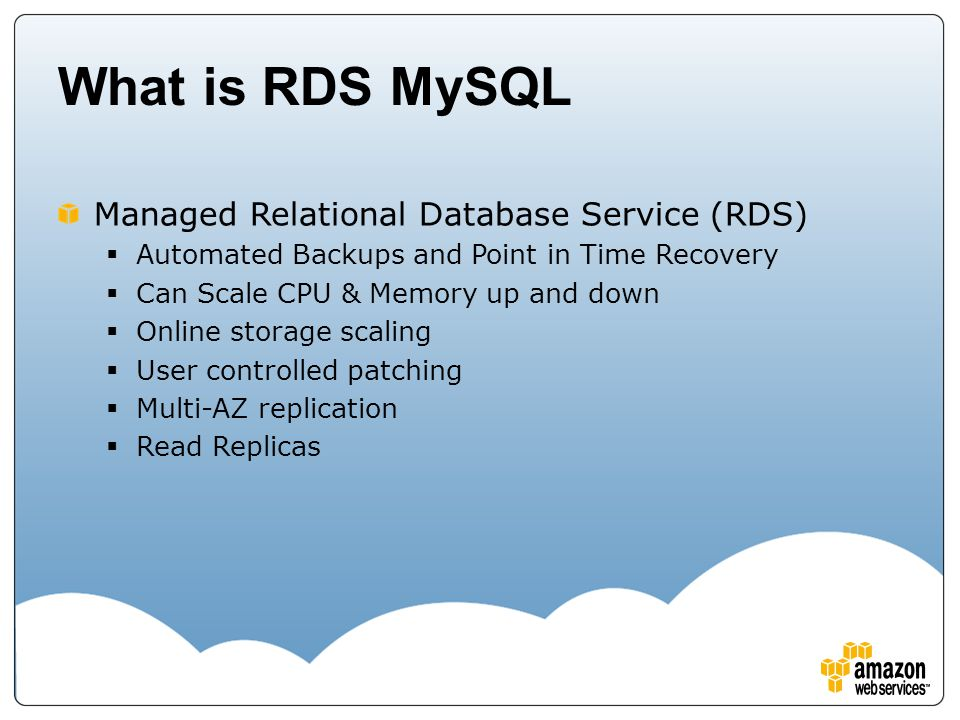 What is RDS MySQL Managed Relational Database Service (RDS)  Automated Backups and Point in Time Recovery  Can Scale CPU & Memory up and down  Onli