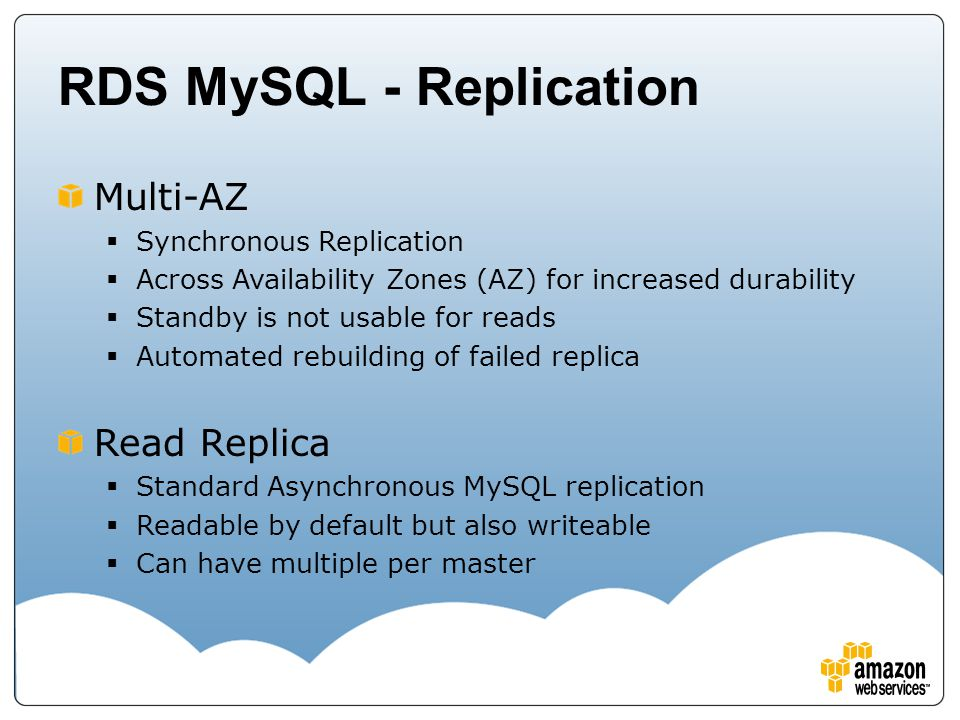 RDS MySQL - Replication Multi-AZ  Synchronous Replication  Across Availability Zones (AZ) for increased durability  Standby is not usable for reads  Automated rebuilding of failed replica Read Replica  Standard Asynchronous MySQL replication  Readable by default but also writeable  Can have multiple per master
