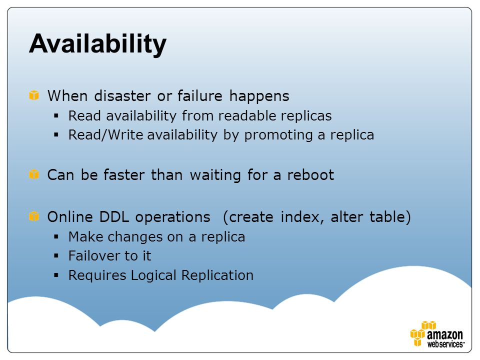 Availability When disaster or failure happens  Read availability from readable replicas  Read/Write availability by promoting a replica Can be faste