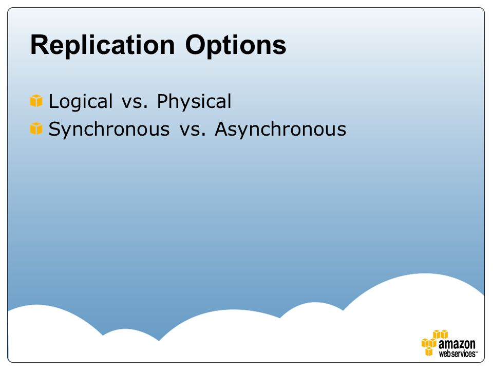Replication Options Logical vs. Physical Synchronous vs. Asynchronous