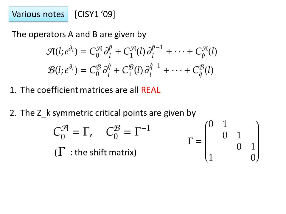 1.The coefficient matrices are all REAL 2.The Z_k symmetric critical points are given by The operators A and B are given by ( : the shift matrix) Various notes [CISY1 '09]