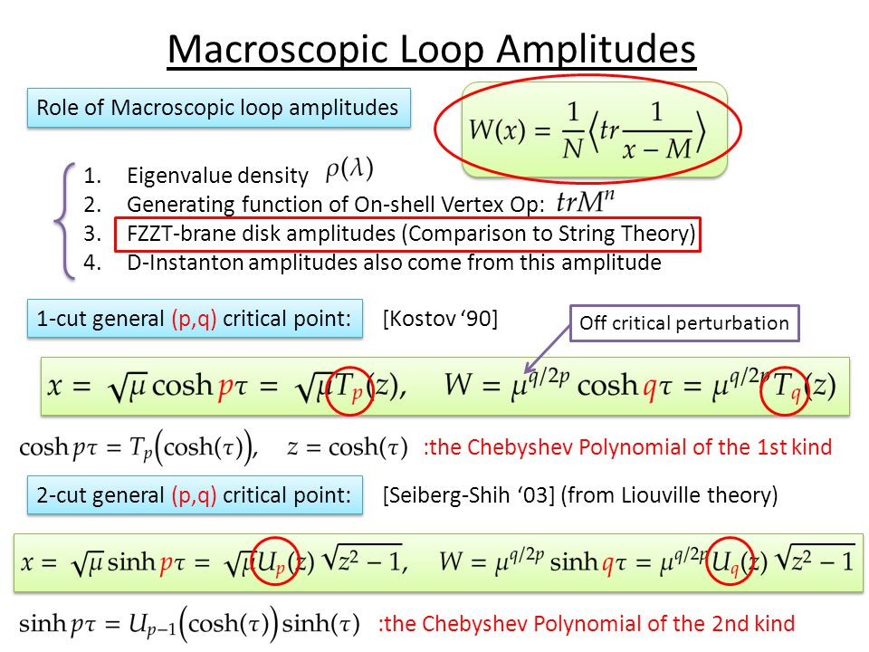Macroscopic Loop Amplitudes Role of Macroscopic loop amplitudes 1.Eigenvalue density 2.Generating function of On-shell Vertex Op: 3.FZZT-brane disk amplitudes (Comparison to String Theory) 4.D-Instanton amplitudes also come from this amplitude :the Chebyshev Polynomial of the 1st kind 1-cut general (p,q) critical point: [Kostov '90] :the Chebyshev Polynomial of the 2nd kind 2-cut general (p,q) critical point: [Seiberg-Shih '03] (from Liouville theory) Off critical perturbation