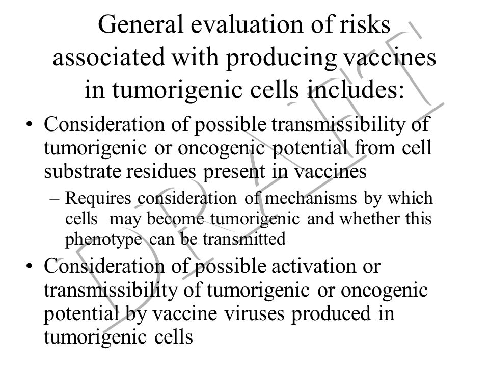 General evaluation of risks associated with producing vaccines in tumorigenic cells includes: Consideration of possible transmissibility of tumorigenic or oncogenic potential from cell substrate residues present in vaccines –Requires consideration of mechanisms by which cells may become tumorigenic and whether this phenotype can be transmitted Consideration of possible activation or transmissibility of tumorigenic or oncogenic potential by vaccine viruses produced in tumorigenic cells