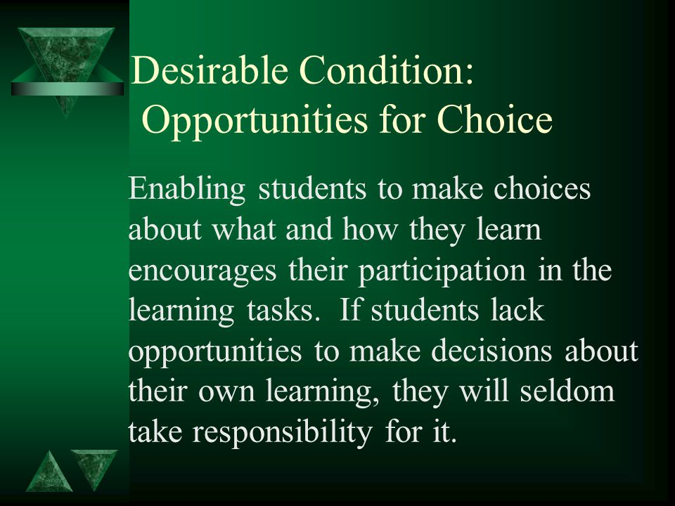 Desirable Condition: Opportunities for Choice Enabling students to make choices about what and how they learn encourages their participation in the learning tasks.