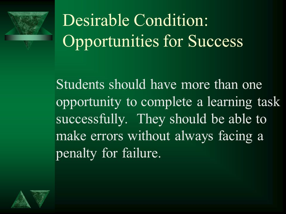 Desirable Condition: Opportunities for Success Students should have more than one opportunity to complete a learning task successfully.