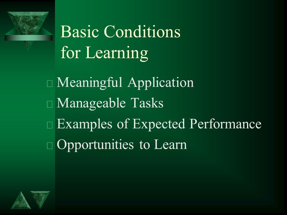 Basic Conditions for Learning t Meaningful Application t Manageable Tasks t Examples of Expected Performance t Opportunities to Learn