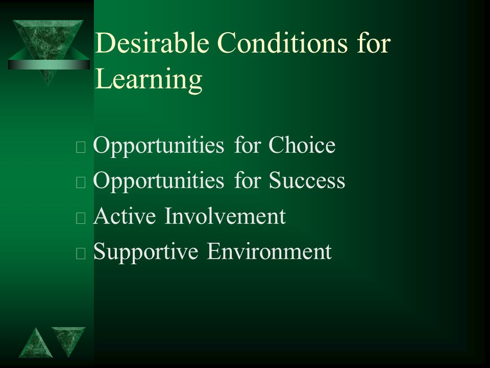 Desirable Conditions for Learning t Opportunities for Choice t Opportunities for Success t Active Involvement t Supportive Environment