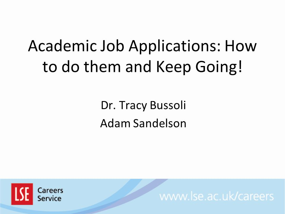 Academic Job Applications: How to do them and Keep Going! Dr. Tracy Bussoli Adam Sandelson
