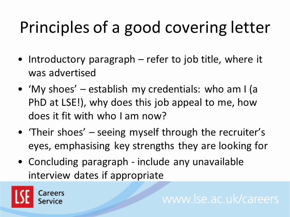 Principles of a good covering letter Introductory paragraph – refer to job title, where it was advertised 'My shoes' – establish my credentials: who am I (a PhD at LSE!), why does this job appeal to me, how does it fit with who I am now.