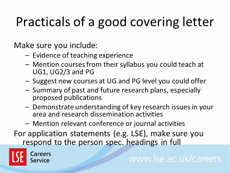 Practicals of a good covering letter Make sure you include: –Evidence of teaching experience –Mention courses from their syllabus you could teach at UG1, UG2/3 and PG –Suggest new courses at UG and PG level you could offer –Summary of past and future research plans, especially proposed publications –Demonstrate understanding of key research issues in your area and research dissemination activities –Mention relevant conference or journal activities For application statements (e.g.