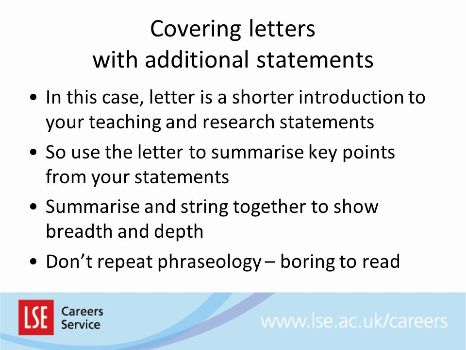 Covering letters with additional statements In this case, letter is a shorter introduction to your teaching and research statements So use the letter to summarise key points from your statements Summarise and string together to show breadth and depth Don't repeat phraseology – boring to read