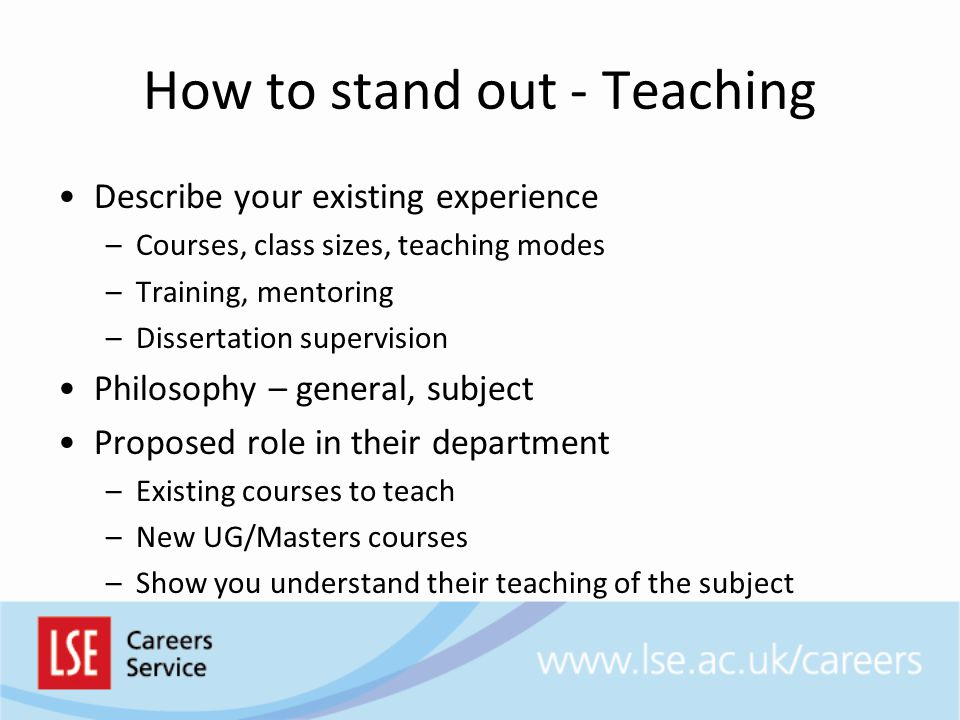 Describe your existing experience –Courses, class sizes, teaching modes –Training, mentoring –Dissertation supervision Philosophy – general, subject Proposed role in their department –Existing courses to teach –New UG/Masters courses –Show you understand their teaching of the subject How to stand out - Teaching