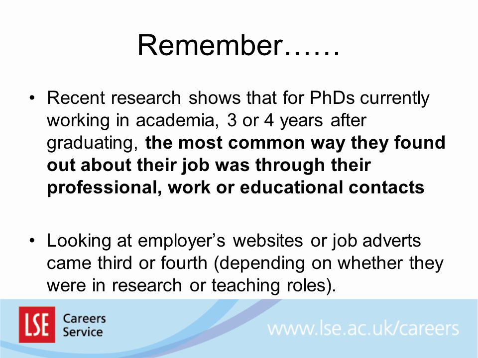 Remember…… Recent research shows that for PhDs currently working in academia, 3 or 4 years after graduating, the most common way they found out about their job was through their professional, work or educational contacts Looking at employer's websites or job adverts came third or fourth (depending on whether they were in research or teaching roles).