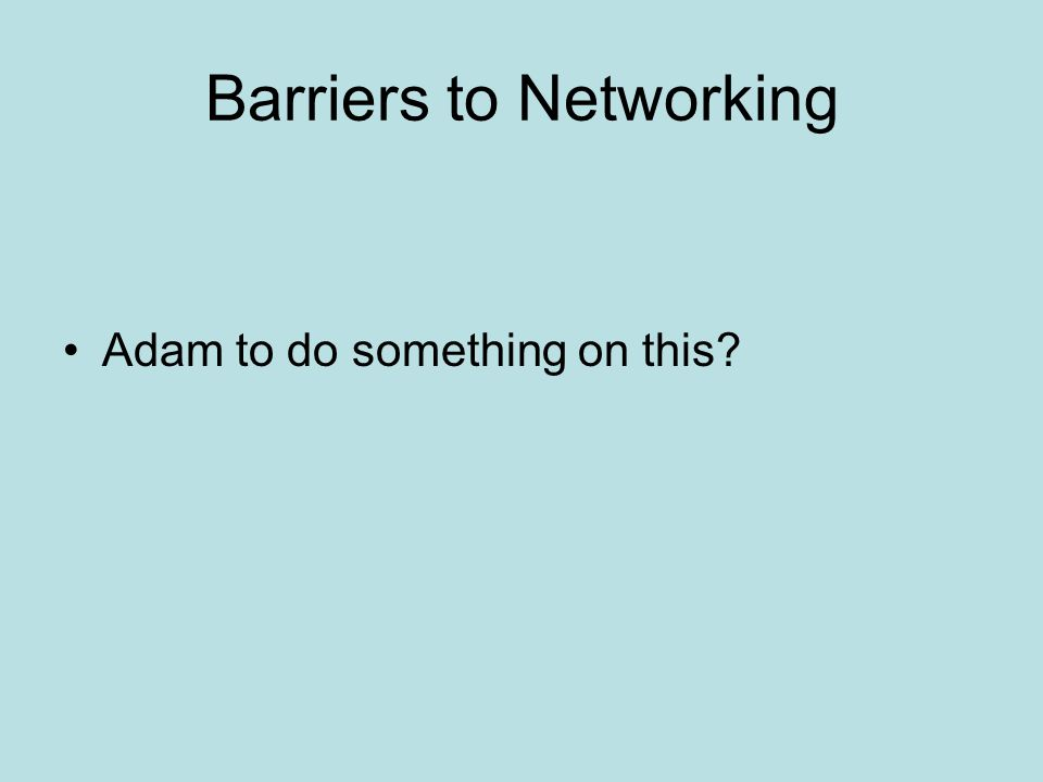 Barriers to Networking Adam to do something on this