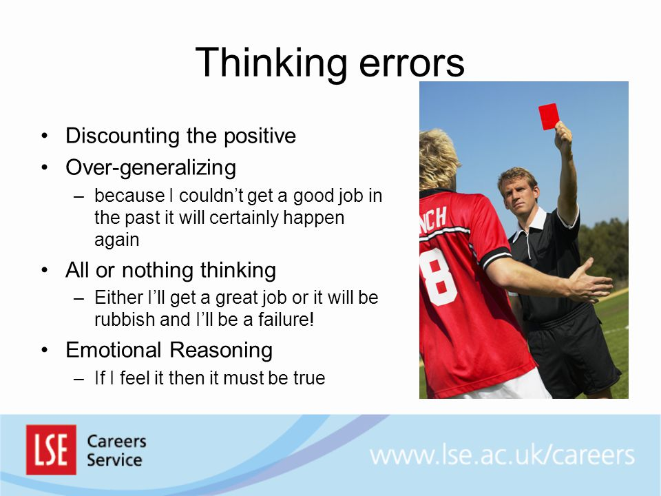 Thinking errors Discounting the positive Over-generalizing –because I couldn't get a good job in the past it will certainly happen again All or nothing thinking –Either I'll get a great job or it will be rubbish and I'll be a failure.