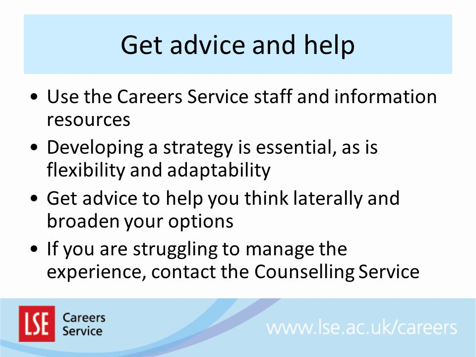 Get advice and help Use the Careers Service staff and information resources Developing a strategy is essential, as is flexibility and adaptability Get advice to help you think laterally and broaden your options If you are struggling to manage the experience, contact the Counselling Service