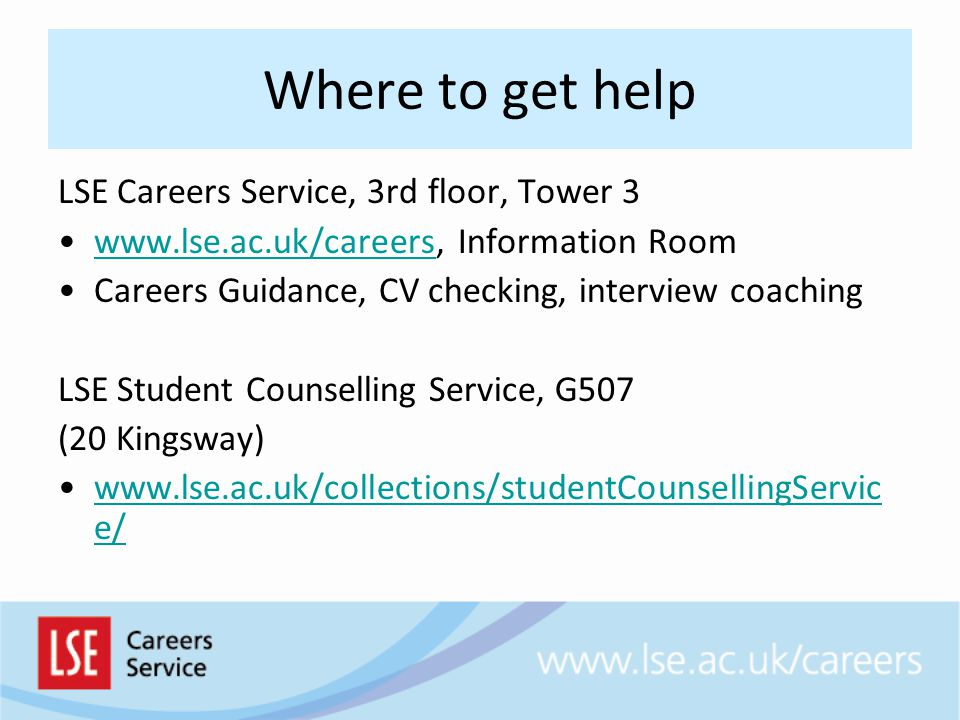 Where to get help LSE Careers Service, 3rd floor, Tower 3 www.lse.ac.uk/careers, Information Roomwww.lse.ac.uk/careers Careers Guidance, CV checking, interview coaching LSE Student Counselling Service, G507 (20 Kingsway) www.lse.ac.uk/collections/studentCounsellingServic e/www.lse.ac.uk/collections/studentCounsellingServic e/