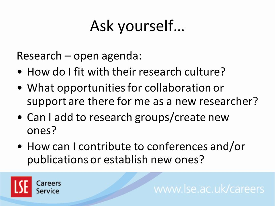 Ask yourself… Research – open agenda: How do I fit with their research culture.
