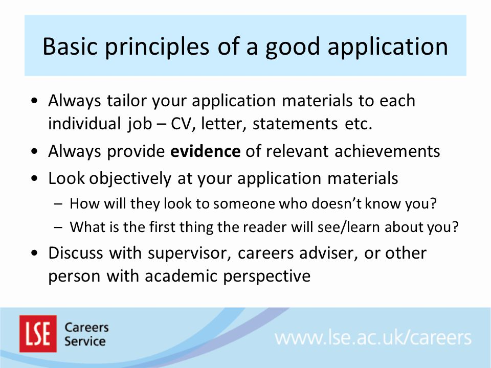 Basic principles of a good application Always tailor your application materials to each individual job – CV, letter, statements etc.