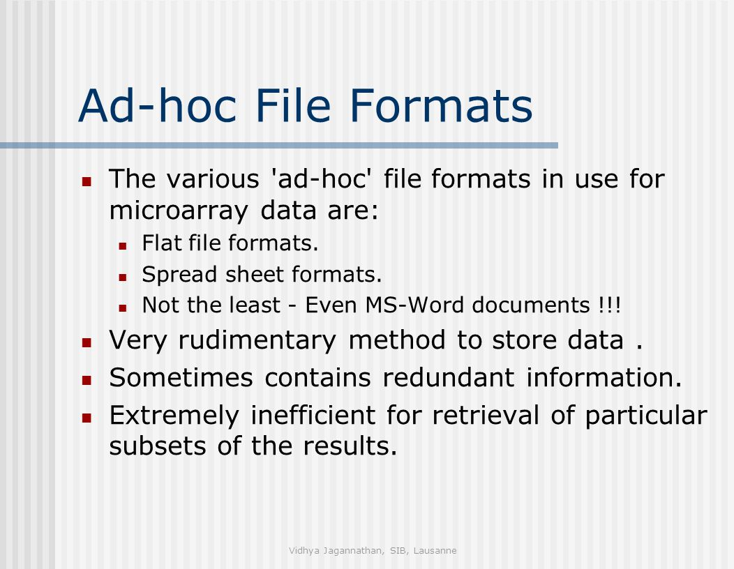 Vidhya Jagannathan, SIB, Lausanne Ad-hoc File Formats The various ad-hoc file formats in use for microarray data are: Flat file formats.