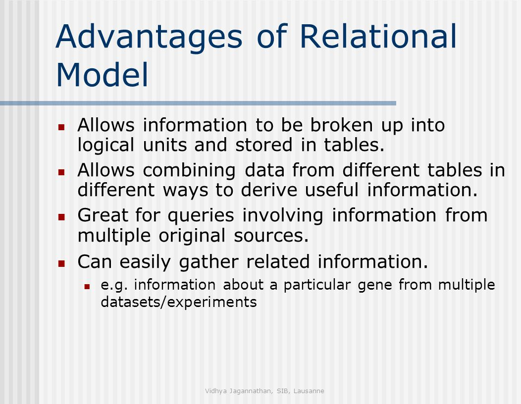 Vidhya Jagannathan, SIB, Lausanne Advantages of Relational Model Allows information to be broken up into logical units and stored in tables.