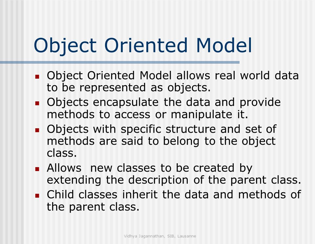 Vidhya Jagannathan, SIB, Lausanne Object Oriented Model Object Oriented Model allows real world data to be represented as objects. Objects encapsulate