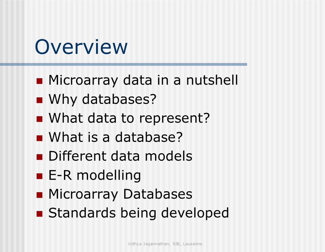 Vidhya Jagannathan, SIB, Lausanne Overview Microarray data in a nutshell Why databases? What data to represent? What is a database? Different data mod
