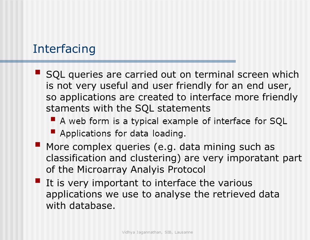 Vidhya Jagannathan, SIB, Lausanne Interfacing  SQL queries are carried out on terminal screen which is not very useful and user friendly for an end user, so applications are created to interface more friendly staments with the SQL statements  A web form is a typical example of interface for SQL  Applications for data loading.