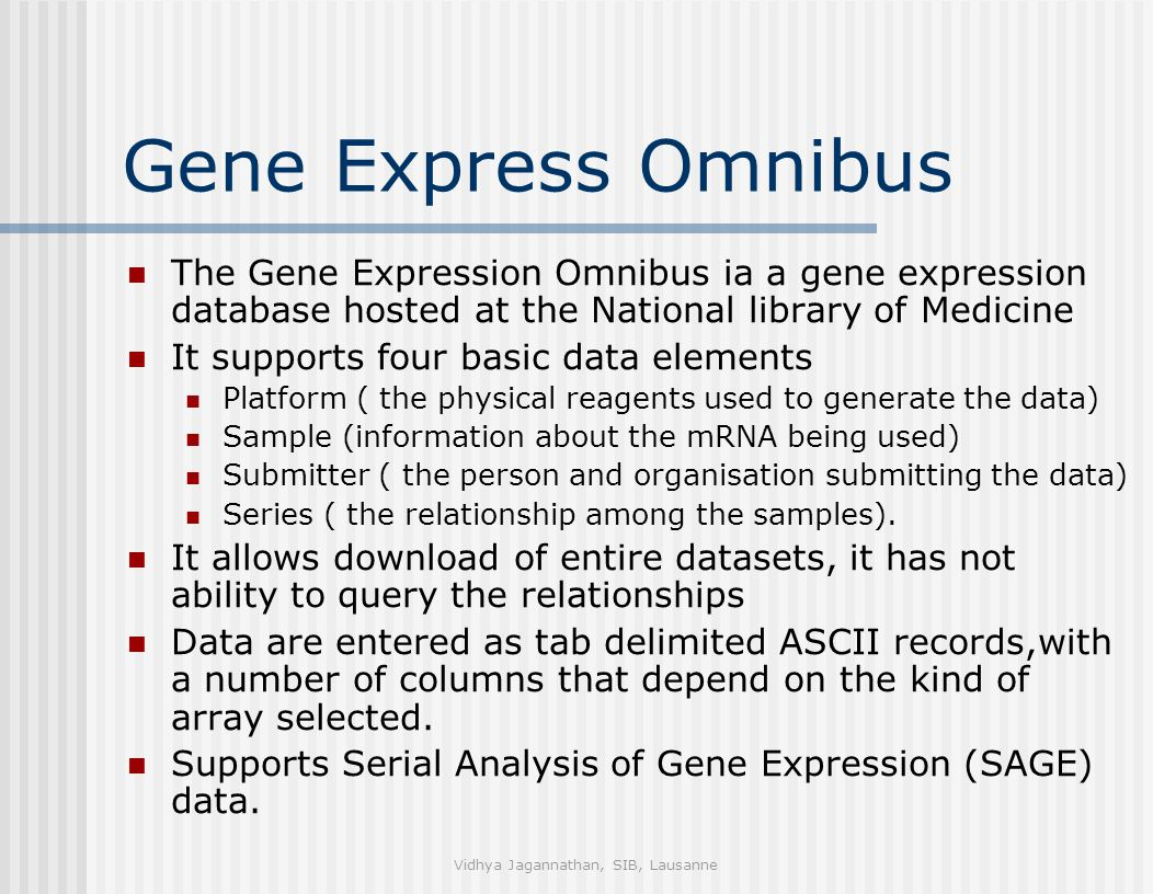 Vidhya Jagannathan, SIB, Lausanne Gene Express Omnibus The Gene Expression Omnibus ia a gene expression database hosted at the National library of Medicine It supports four basic data elements Platform ( the physical reagents used to generate the data) Sample (information about the mRNA being used) Submitter ( the person and organisation submitting the data) Series ( the relationship among the samples).