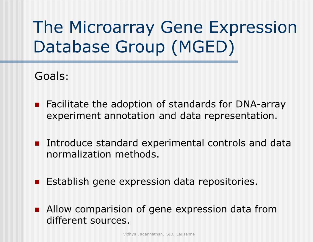 Vidhya Jagannathan, SIB, Lausanne The Microarray Gene Expression Database Group (MGED) Goals : Facilitate the adoption of standards for DNA-array experiment annotation and data representation.