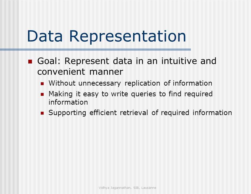Vidhya Jagannathan, SIB, Lausanne Data Representation Goal: Represent data in an intuitive and convenient manner Without unnecessary replication of information Making it easy to write queries to find required information Supporting efficient retrieval of required information
