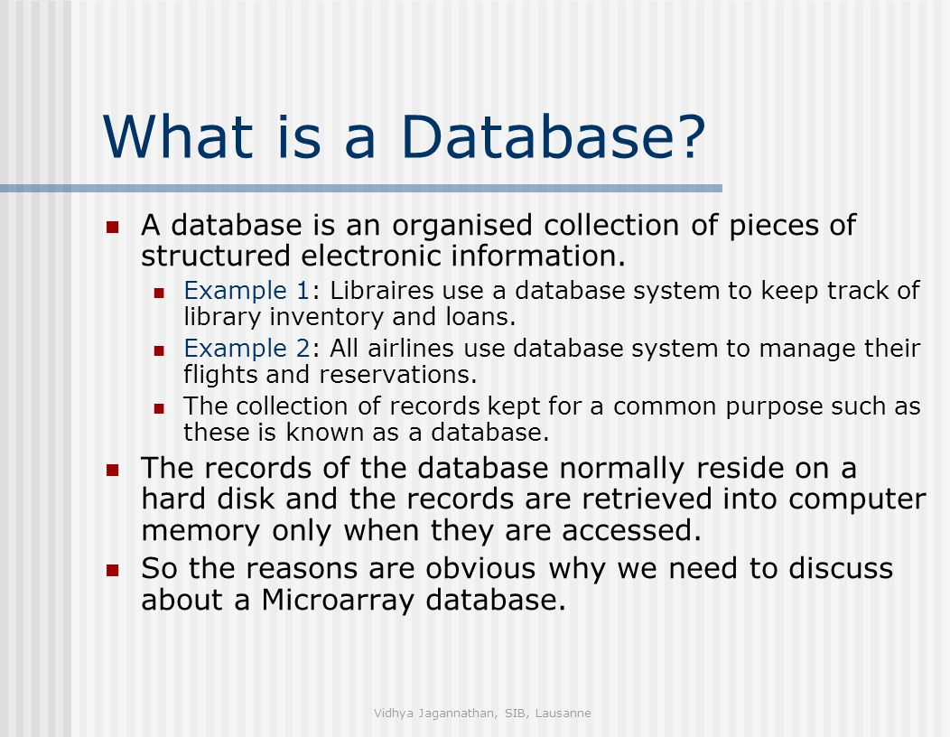 Vidhya Jagannathan, SIB, Lausanne What is a Database? A database is an organised collection of pieces of structured electronic information. Example 1: