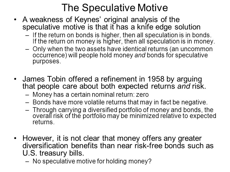 The Speculative Motive A weakness of Keynes' original analysis of the speculative motive is that it has a knife edge solution –If the return on bonds
