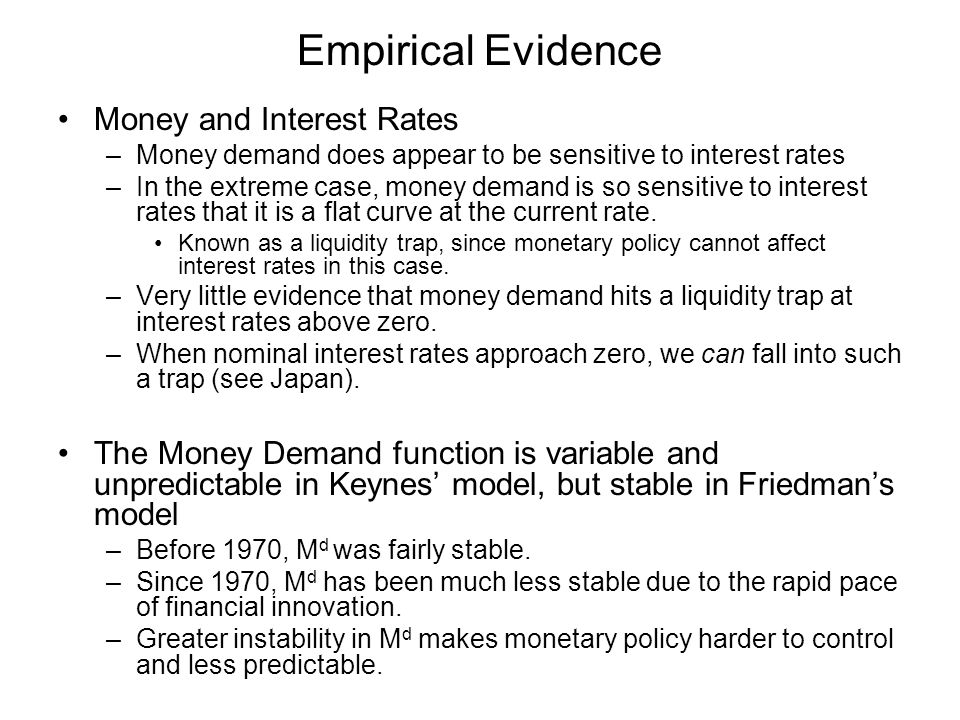 Empirical Evidence Money and Interest Rates –Money demand does appear to be sensitive to interest rates –In the extreme case, money demand is so sensi