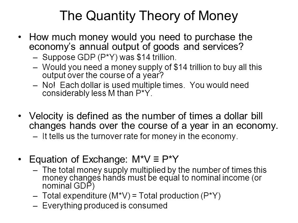 The Quantity Theory of Money How much money would you need to purchase the economy's annual output of goods and services? –Suppose GDP (P*Y) was $14 t