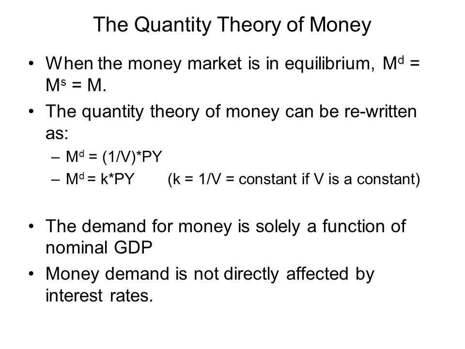 The Quantity Theory of Money When the money market is in equilibrium, M d = M s = M. The quantity theory of money can be re-written as: –M d = (1/V)*P
