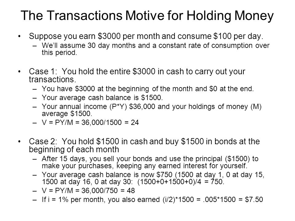 The Transactions Motive for Holding Money Suppose you earn $3000 per month and consume $100 per day. –We'll assume 30 day months and a constant rate o