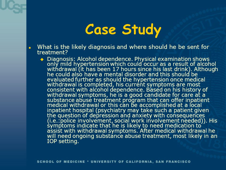 Case Study n What is the likely diagnosis and where should he be sent for treatment? u Diagnosis: Alcohol dependence. Physical examination shows only