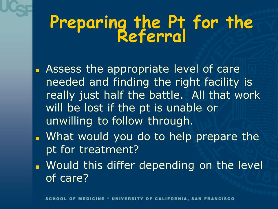 Preparing the Pt for the Referral n Assess the appropriate level of care needed and finding the right facility is really just half the battle. All tha