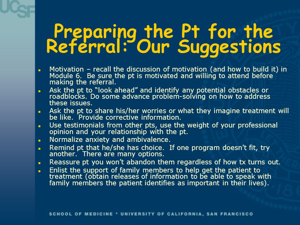 Preparing the Pt for the Referral: Our Suggestions n Motivation – recall the discussion of motivation (and how to build it) in Module 6. Be sure the p