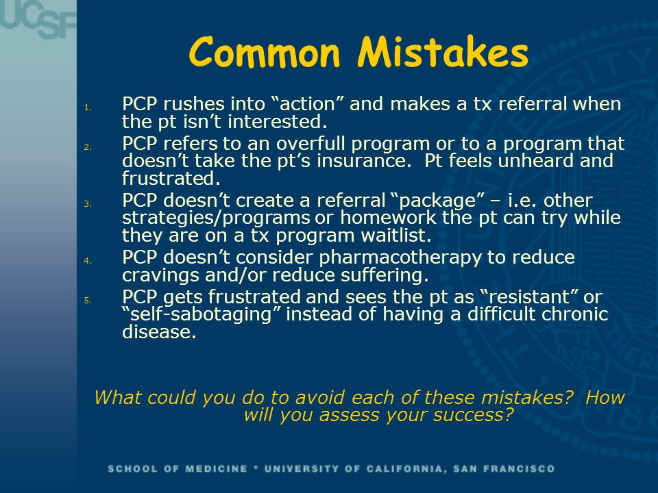 "Common Mistakes 1. PCP rushes into ""action"" and makes a tx referral when the pt isn't interested. 2. PCP refers to an overfull program or to a program"