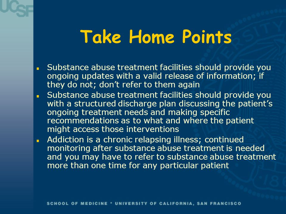 Take Home Points n Substance abuse treatment facilities should provide you ongoing updates with a valid release of information; if they do not; don't refer to them again n Substance abuse treatment facilities should provide you with a structured discharge plan discussing the patient's ongoing treatment needs and making specific recommendations as to what and where the patient might access those interventions n Addiction is a chronic relapsing illness; continued monitoring after substance abuse treatment is needed and you may have to refer to substance abuse treatment more than one time for any particular patient