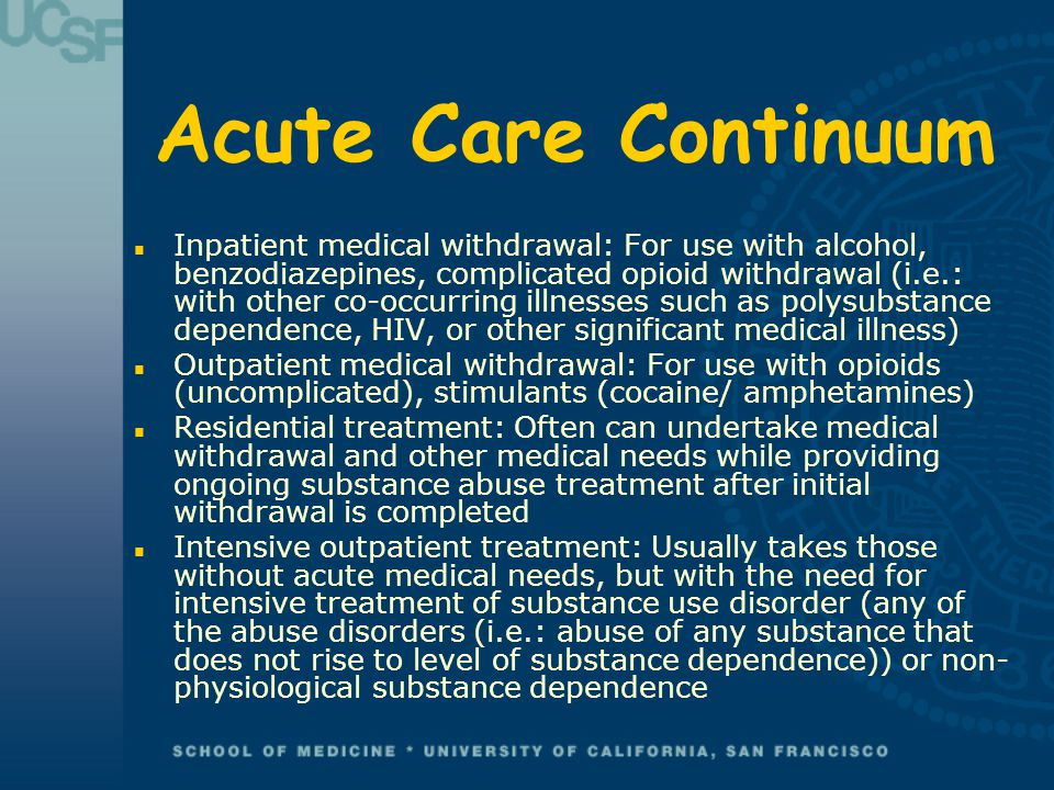 Acute Care Continuum n Inpatient medical withdrawal: For use with alcohol, benzodiazepines, complicated opioid withdrawal (i.e.: with other co-occurring illnesses such as polysubstance dependence, HIV, or other significant medical illness) n Outpatient medical withdrawal: For use with opioids (uncomplicated), stimulants (cocaine/ amphetamines) n Residential treatment: Often can undertake medical withdrawal and other medical needs while providing ongoing substance abuse treatment after initial withdrawal is completed n Intensive outpatient treatment: Usually takes those without acute medical needs, but with the need for intensive treatment of substance use disorder (any of the abuse disorders (i.e.: abuse of any substance that does not rise to level of substance dependence)) or non- physiological substance dependence