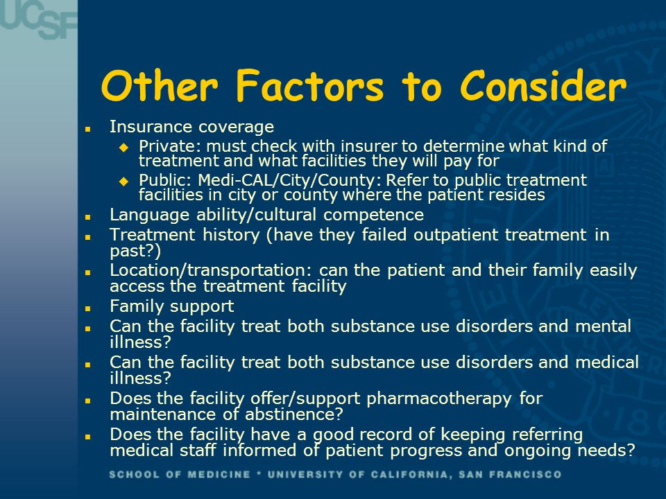 Other Factors to Consider n Insurance coverage u Private: must check with insurer to determine what kind of treatment and what facilities they will pay for u Public: Medi-CAL/City/County: Refer to public treatment facilities in city or county where the patient resides n Language ability/cultural competence n Treatment history (have they failed outpatient treatment in past?) n Location/transportation: can the patient and their family easily access the treatment facility n Family support n Can the facility treat both substance use disorders and mental illness.