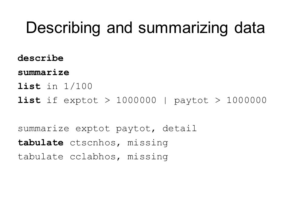 Describing and summarizing data describe summarize list in 1/100 list if exptot > 1000000 | paytot > 1000000 summarize exptot paytot, detail tabulate