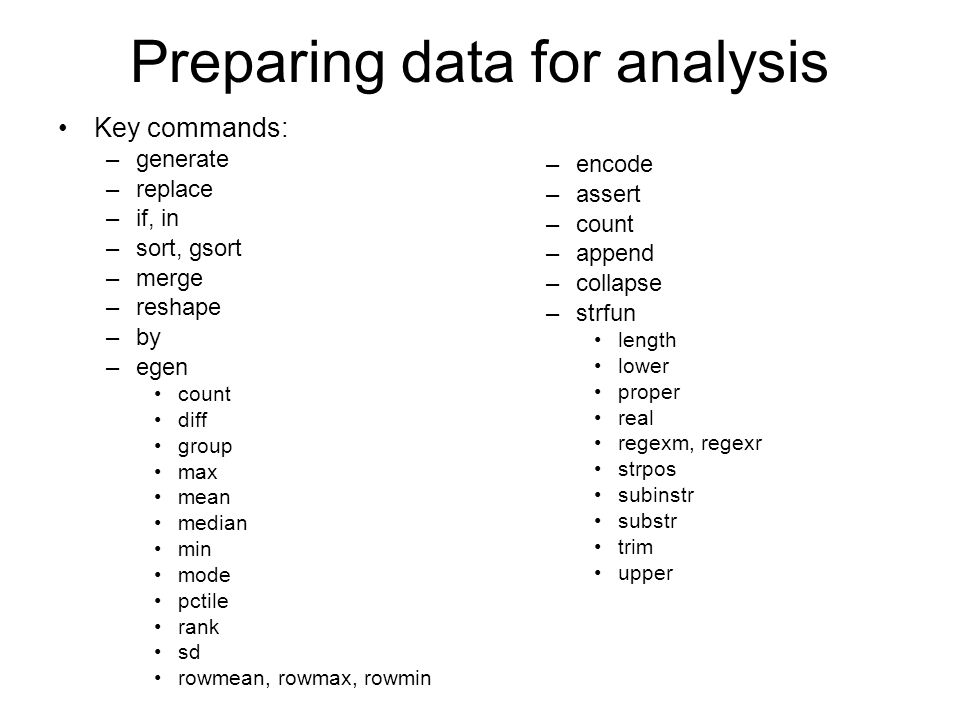 Preparing data for analysis Key commands: –generate –replace –if, in –sort, gsort –merge –reshape –by –egen count diff group max mean median min mode