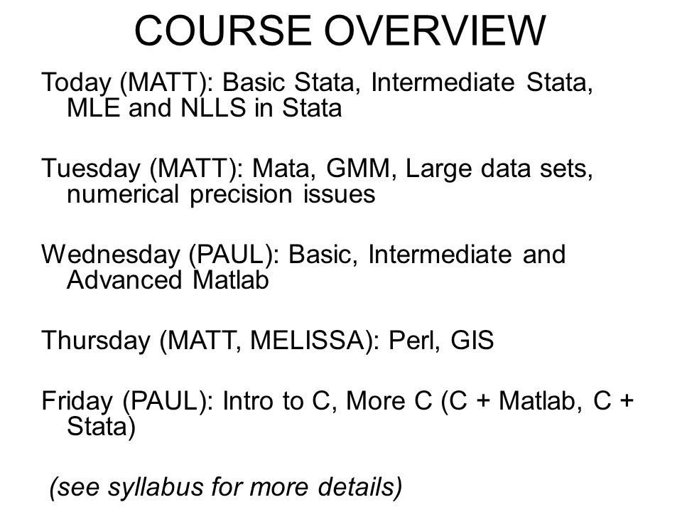 COURSE OVERVIEW Today (MATT): Basic Stata, Intermediate Stata, MLE and NLLS in Stata Tuesday (MATT): Mata, GMM, Large data sets, numerical precision i