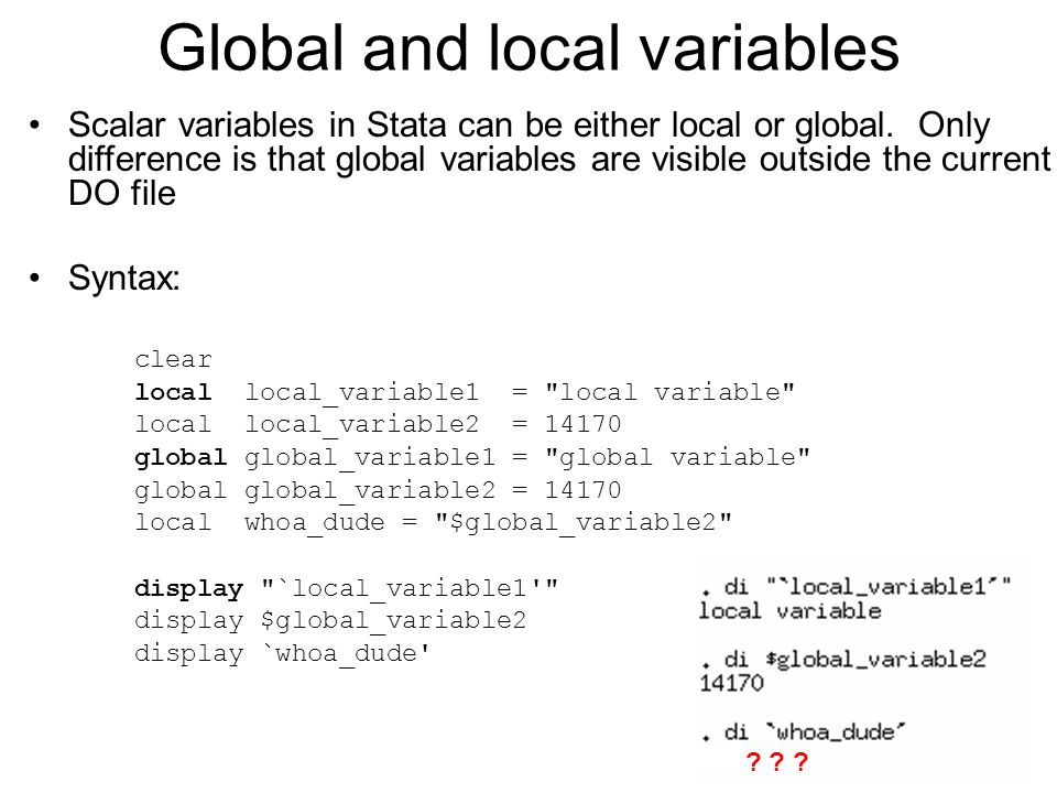 Global and local variables Scalar variables in Stata can be either local or global. Only difference is that global variables are visible outside the c