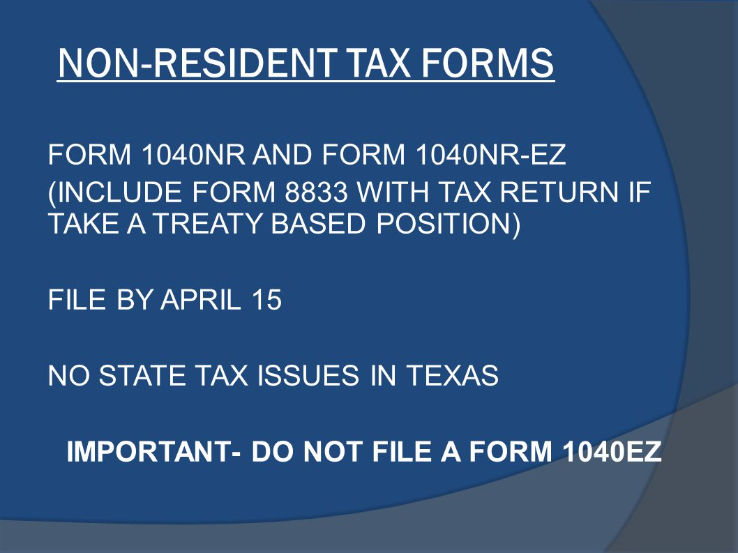 NON-RESIDENT TAX FORMS FORM 1040NR AND FORM 1040NR-EZ (INCLUDE FORM 8833 WITH TAX RETURN IF TAKE A TREATY BASED POSITION) FILE BY APRIL 15 NO STATE TA
