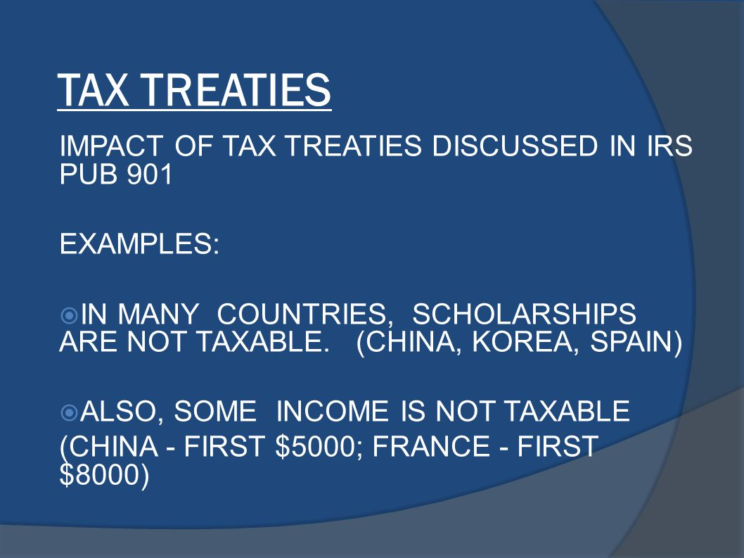 TAX TREATIES IMPACT OF TAX TREATIES DISCUSSED IN IRS PUB 901 EXAMPLES:  IN MANY COUNTRIES, SCHOLARSHIPS ARE NOT TAXABLE. (CHINA, KOREA, SPAIN)  ALSO